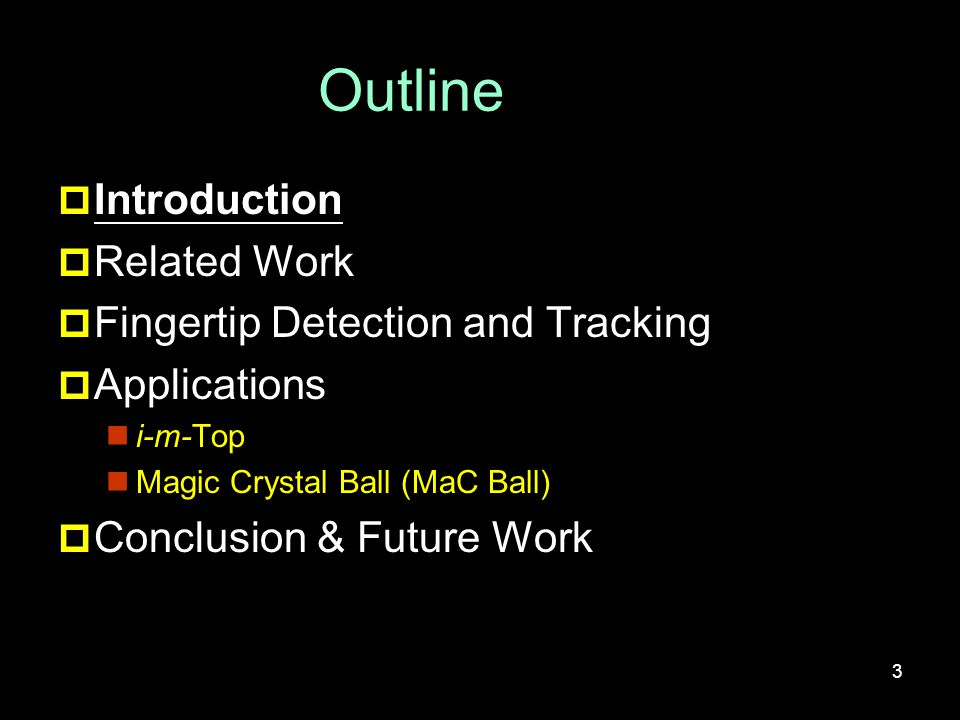 Outline  Introduction  Related Work  Fingertip Detection and Tracking  Applications i-m-Top Magic Crystal Ball (MaC Ball)  Conclusion & Future Work 3