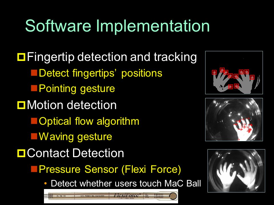 Software Implementation  Fingertip detection and tracking Detect fingertips' positions Pointing gesture  Motion detection Optical flow algorithm Waving gesture  Contact Detection Pressure Sensor (Flexi Force) Detect whether users touch MaC Ball