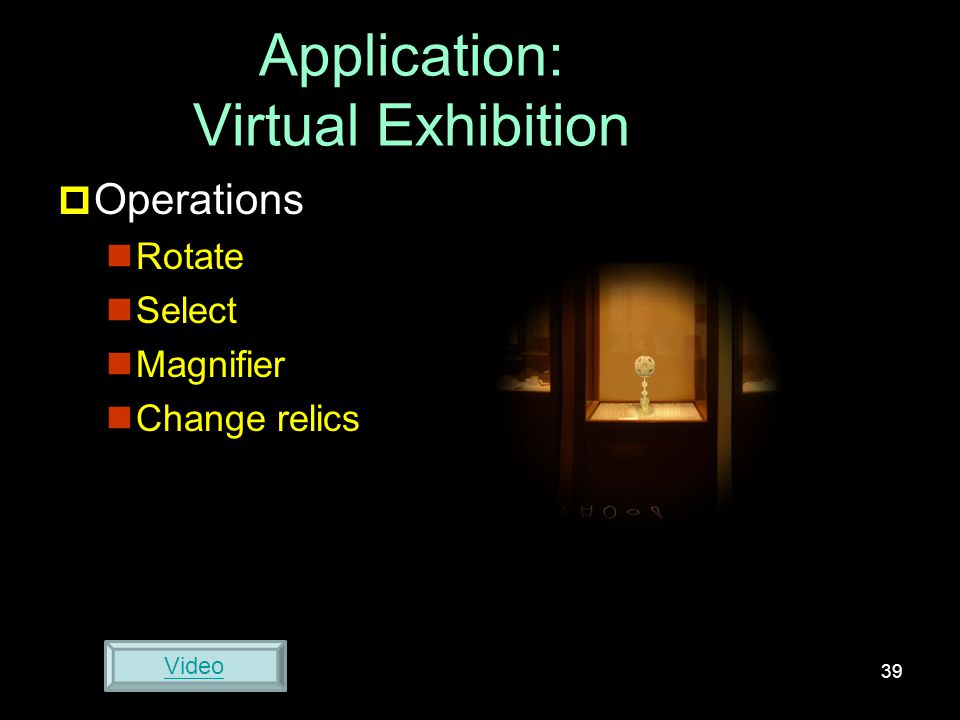 Application: Virtual Exhibition  Operations Rotate Select Magnifier Change relics 39 Video
