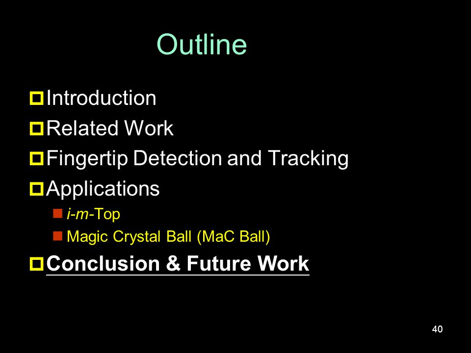 Outline  Introduction  Related Work  Fingertip Detection and Tracking  Applications i-m-Top Magic Crystal Ball (MaC Ball)  Conclusion & Future Work 40