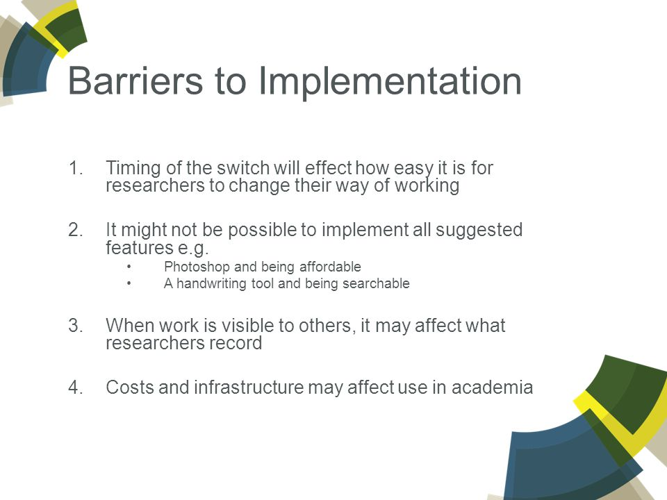Barriers to Implementation 1.Timing of the switch will effect how easy it is for researchers to change their way of working 2.It might not be possible to implement all suggested features e.g.