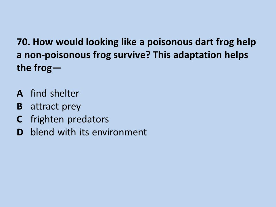 70. How would looking like a poisonous dart frog help a non-poisonous frog survive? This adaptation helps the frog— Afind shelter Battract prey Cfrigh