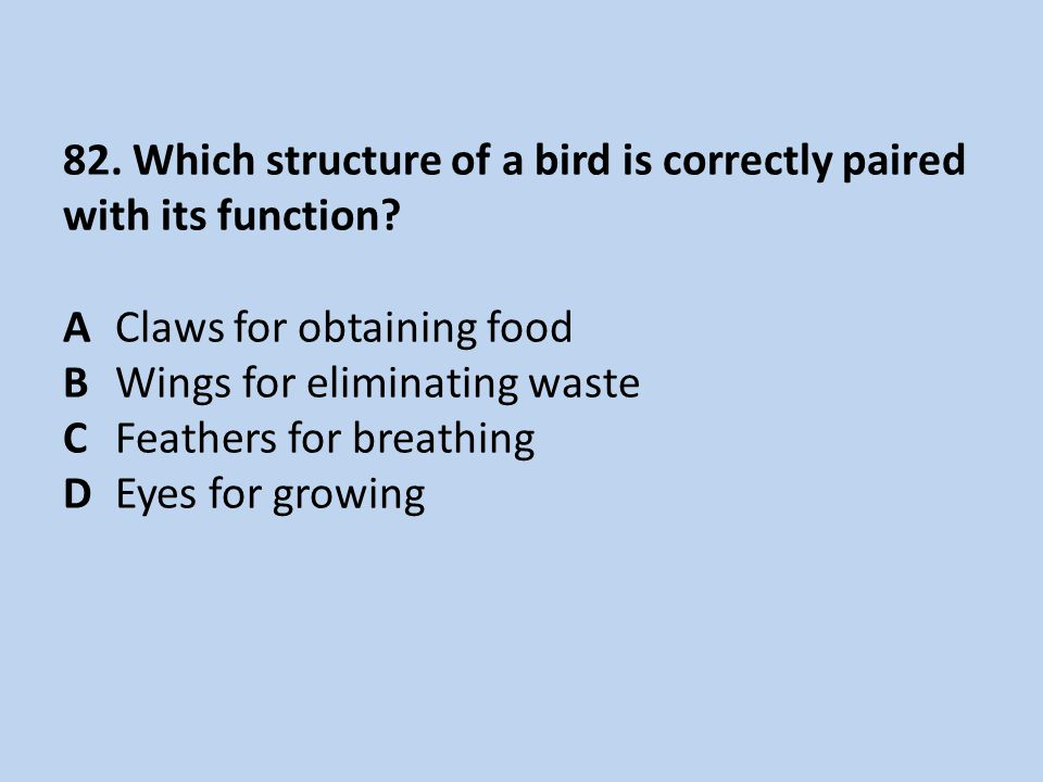 82. Which structure of a bird is correctly paired with its function? AClaws for obtaining food BWings for eliminating waste CFeathers for breathing D