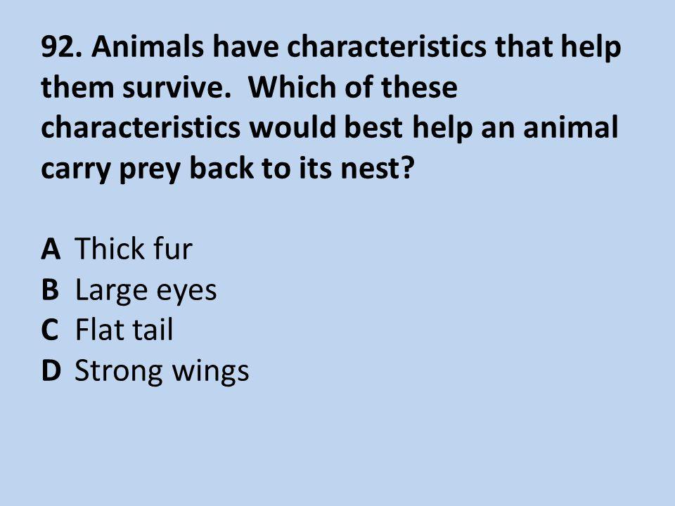 92.Animals have characteristics that help them survive.