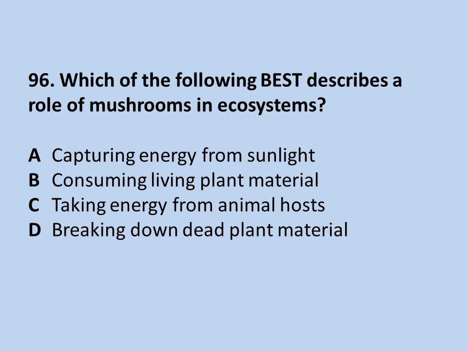 96.Which of the following BEST describes a role of mushrooms in ecosystems.
