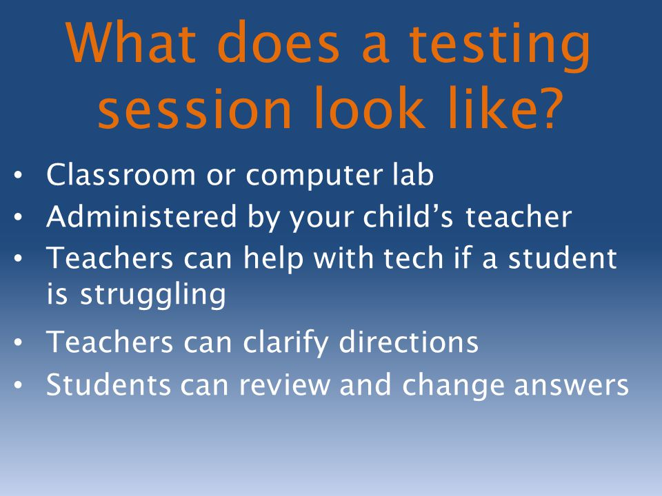Classroom or computer lab Administered by your child's teacher Teachers can help with tech if a student is struggling Teachers can clarify directions Students can review and change answers What does a testing session look like?