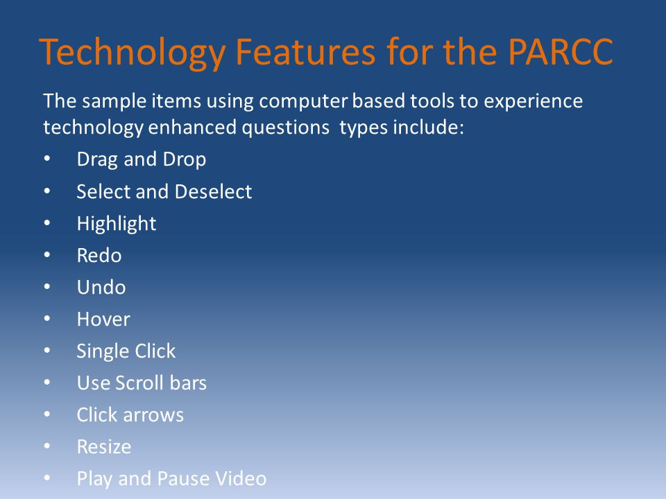 Technology Features for the PARCC The sample items using computer based tools to experience technology enhanced questions types include: Drag and Drop Select and Deselect Highlight Redo Undo Hover Single Click Use Scroll bars Click arrows Resize Play and Pause Video