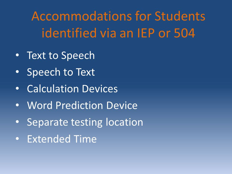 Accommodations for Students identified via an IEP or 504 Text to Speech Speech to Text Calculation Devices Word Prediction Device Separate testing location Extended Time