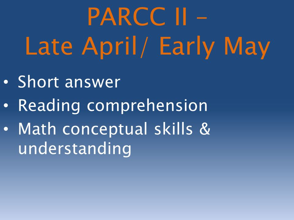 Short answer Reading comprehension Math conceptual skills & understanding PARCC II – Late April/ Early May