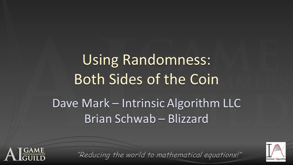 Reducing the world to mathematical equations! Dave Mark President & Lead Designer of Intrinsic Algorithm LLC President & Lead Designer of Intrinsic Algorithm LLC – Independent Game Studio – AI Consulting Company Author of Behavioral Mathematics for Game AI Author of Behavioral Mathematics for Game AI Contributed to: Contributed to: – AI Game Programming Wisdom 4 – Game Programming Gems 8