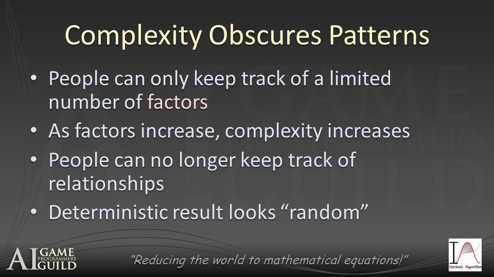 Reducing the world to mathematical equations! Complexity Obscures Patterns People can only keep track of a limited number of factors People can only keep track of a limited number of factors As factors increase, complexity increases As factors increase, complexity increases People can no longer keep track of relationships People can no longer keep track of relationships Deterministic result looks random Deterministic result looks random