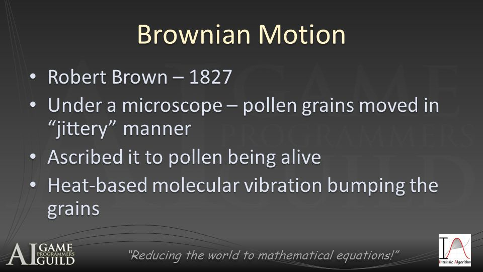 Reducing the world to mathematical equations! Brownian Motion Robert Brown – 1827 Robert Brown – 1827 Under a microscope – pollen grains moved in jittery manner Under a microscope – pollen grains moved in jittery manner Ascribed it to pollen being alive Ascribed it to pollen being alive Heat-based molecular vibration bumping the grains Heat-based molecular vibration bumping the grains