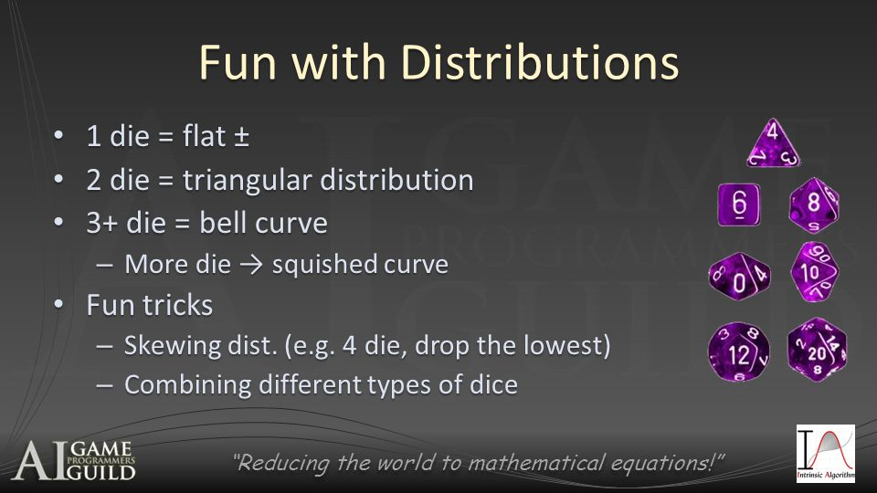 Reducing the world to mathematical equations! Fun with Distributions 1 die = flat ± 1 die = flat ± 2 die = triangular distribution 2 die = triangular distribution 3+ die = bell curve 3+ die = bell curve – More die → squished curve Fun tricks Fun tricks – Skewing dist.