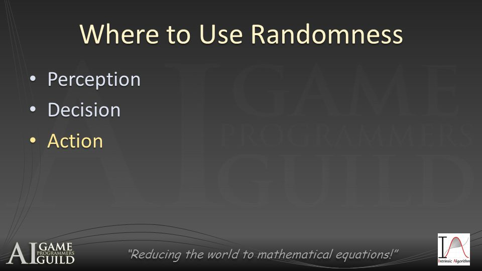 Reducing the world to mathematical equations! Where to Use Randomness Perception Perception Decision Decision Action Action