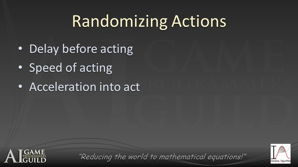 Reducing the world to mathematical equations! Randomizing Actions Delay before acting Delay before acting Speed of acting Speed of acting Acceleration into act Acceleration into act
