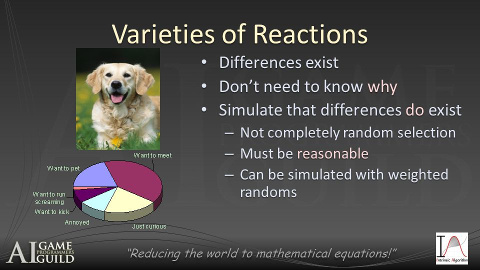Reducing the world to mathematical equations! Varieties of Reactions Differences exist Differences exist Don't need to know why Don't need to know why Simulate that differences do exist Simulate that differences do exist – Not completely random selection – Must be reasonable – Can be simulated with weighted randoms