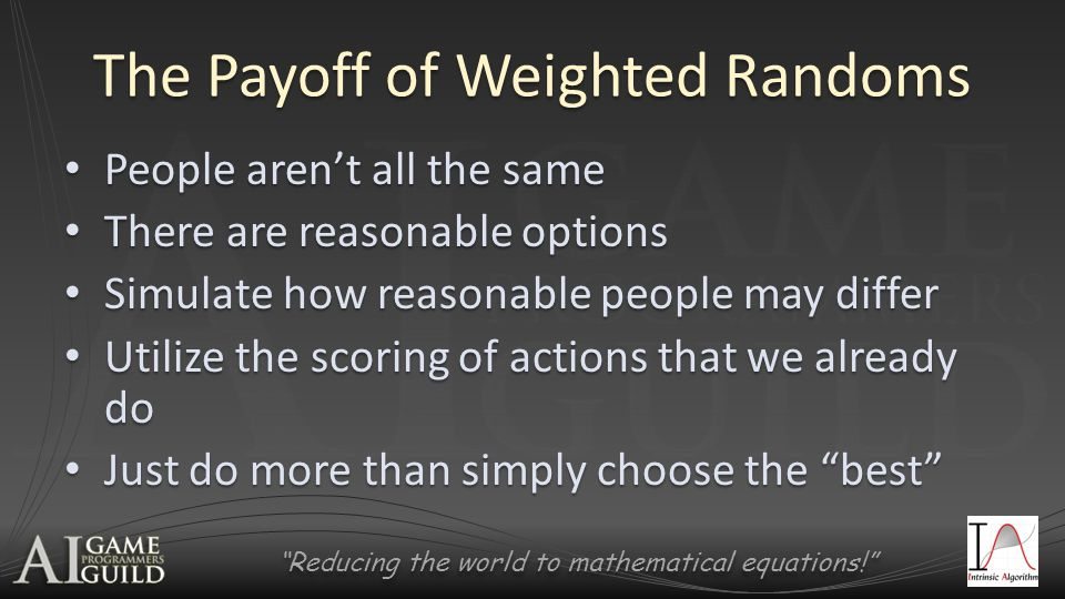 Reducing the world to mathematical equations! The Payoff of Weighted Randoms People aren't all the same People aren't all the same There are reasonable options There are reasonable options Simulate how reasonable people may differ Simulate how reasonable people may differ Utilize the scoring of actions that we already do Utilize the scoring of actions that we already do Just do more than simply choose the best Just do more than simply choose the best
