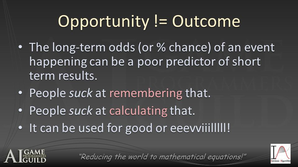 Reducing the world to mathematical equations! Opportunity != Outcome The long-term odds (or % chance) of an event happening can be a poor predictor of short term results.