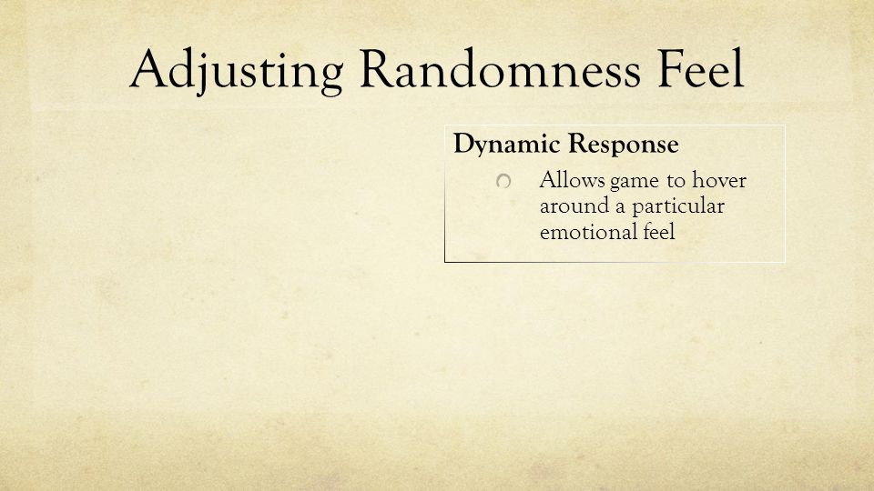 Adjusting Randomness Feel Dynamic Response Allows game to hover around a particular emotional feel