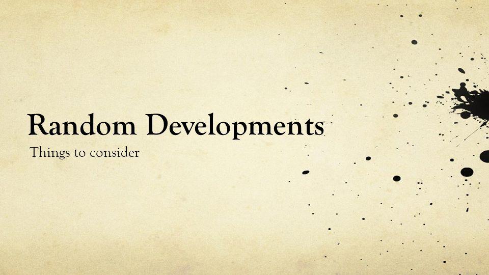 Random Developments Things to consider