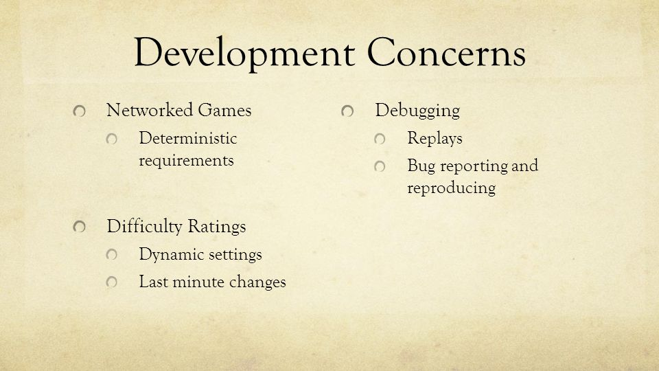 Development Concerns Networked Games Deterministic requirements Difficulty Ratings Dynamic settings Last minute changes Debugging Replays Bug reporting and reproducing