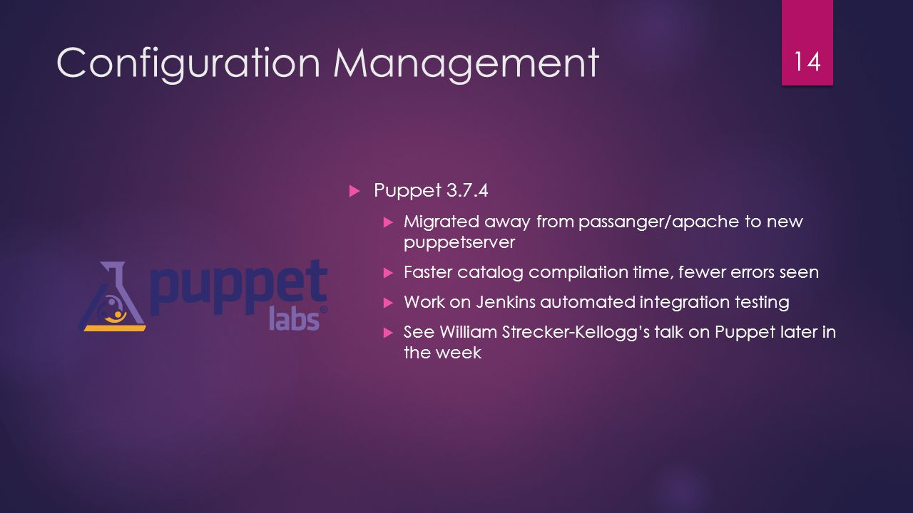 Configuration Management  Puppet 3.7.4  Migrated away from passanger/apache to new puppetserver  Faster catalog compilation time, fewer errors seen  Work on Jenkins automated integration testing  See William Strecker-Kellogg's talk on Puppet later in the week 14