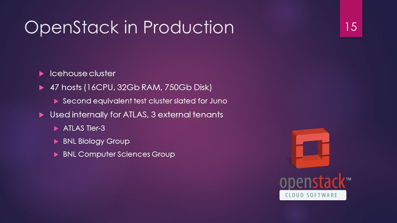 OpenStack in Production  Icehouse cluster  47 hosts (16CPU, 32Gb RAM, 750Gb Disk)  Second equivalent test cluster slated for Juno  Used internally for ATLAS, 3 external tenants  ATLAS Tier-3  BNL Biology Group  BNL Computer Sciences Group 15