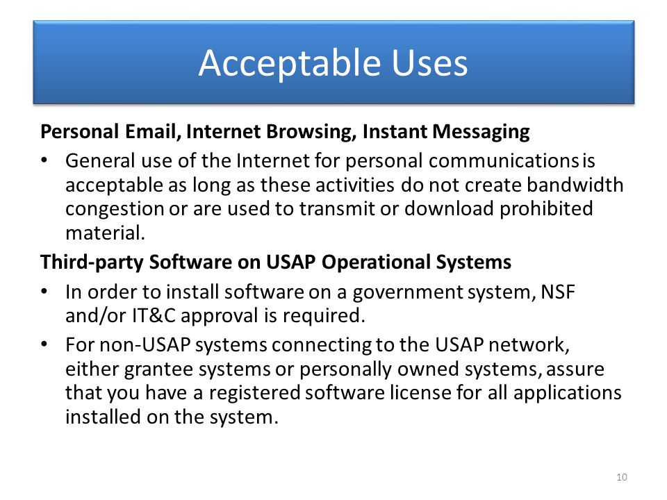 Acceptable Uses Personal Email, Internet Browsing, Instant Messaging General use of the Internet for personal communications is acceptable as long as these activities do not create bandwidth congestion or are used to transmit or download prohibited material.