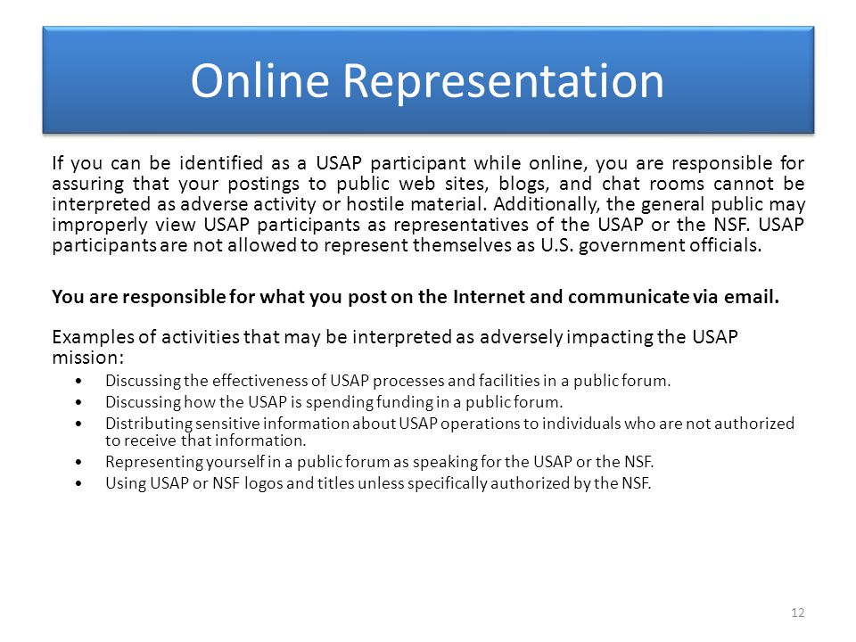 Online Representation 12 If you can be identified as a USAP participant while online, you are responsible for assuring that your postings to public web sites, blogs, and chat rooms cannot be interpreted as adverse activity or hostile material.