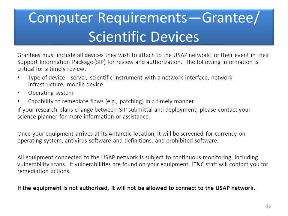 Computer Requirements—Grantee/ Scientific Devices Grantees must include all devices they wish to attach to the USAP network for their event in their Support Information Package (SIP) for review and authorization.