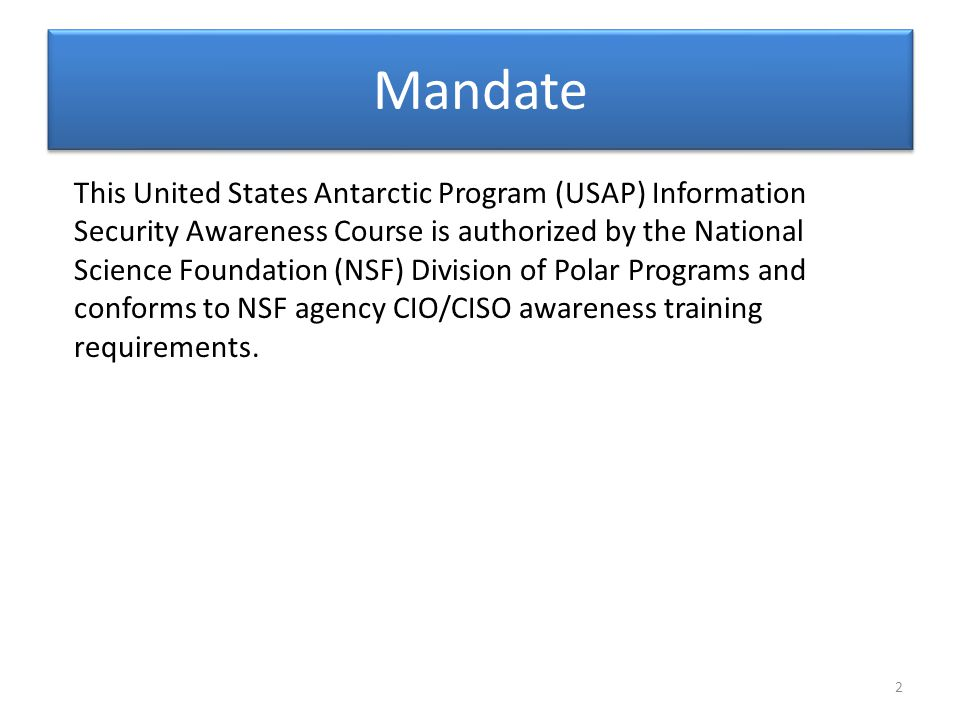 Mandate This United States Antarctic Program (USAP) Information Security Awareness Course is authorized by the National Science Foundation (NSF) Division of Polar Programs and conforms to NSF agency CIO/CISO awareness training requirements.