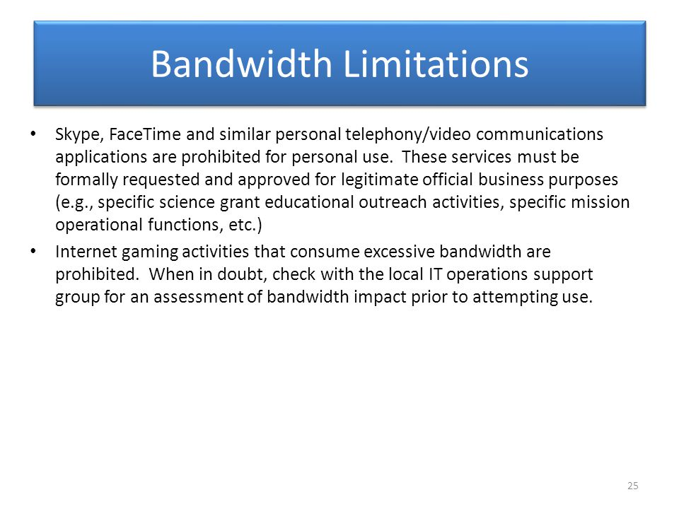 Bandwidth Limitations Skype, FaceTime and similar personal telephony/video communications applications are prohibited for personal use. These services