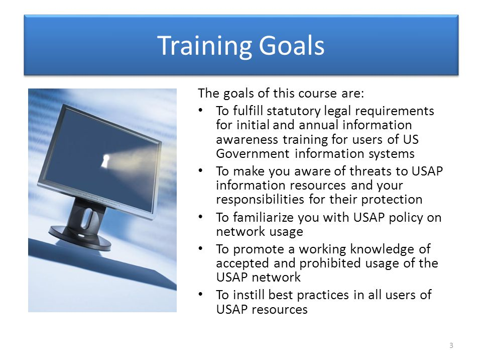 Training Goals The goals of this course are: To fulfill statutory legal requirements for initial and annual information awareness training for users of US Government information systems To make you aware of threats to USAP information resources and your responsibilities for their protection To familiarize you with USAP policy on network usage To promote a working knowledge of accepted and prohibited usage of the USAP network To instill best practices in all users of USAP resources 3