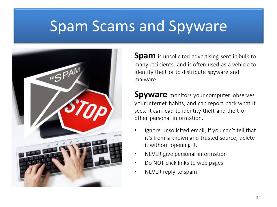 Spam Scams and Spyware Spam is unsolicited advertising sent in bulk to many recipients, and is often used as a vehicle to identity theft or to distribute spyware and malware.