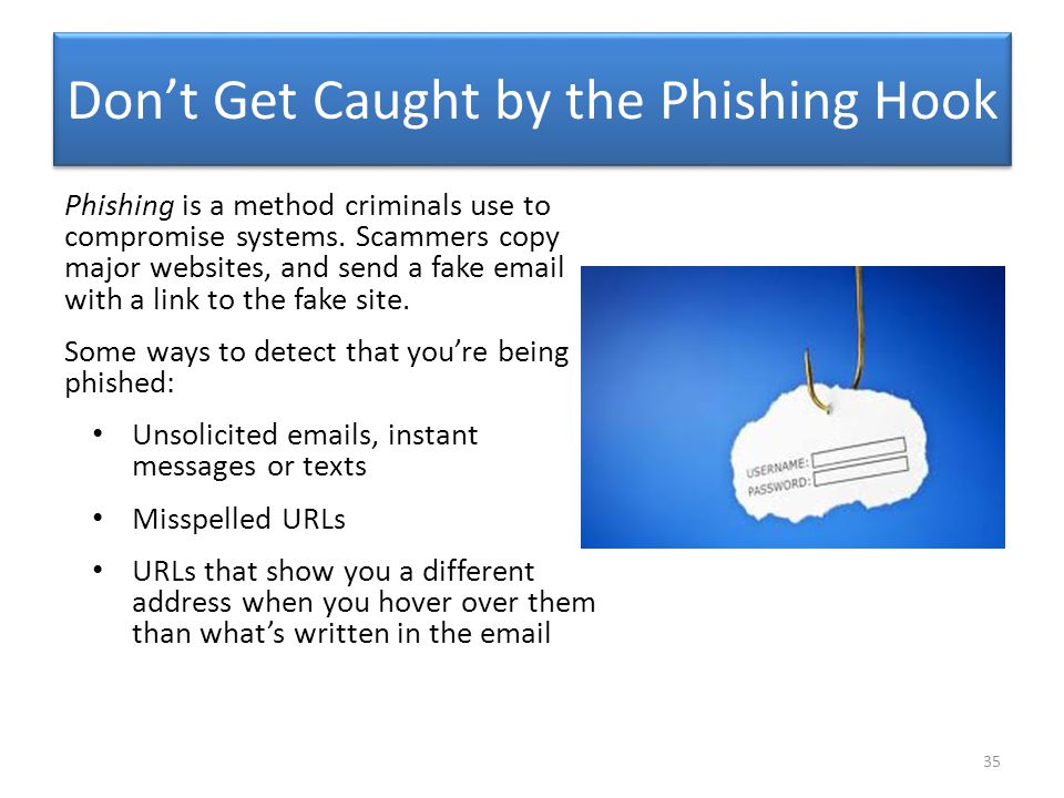 Don't Get Caught by the Phishing Hook Phishing is a method criminals use to compromise systems. Scammers copy major websites, and send a fake email wi