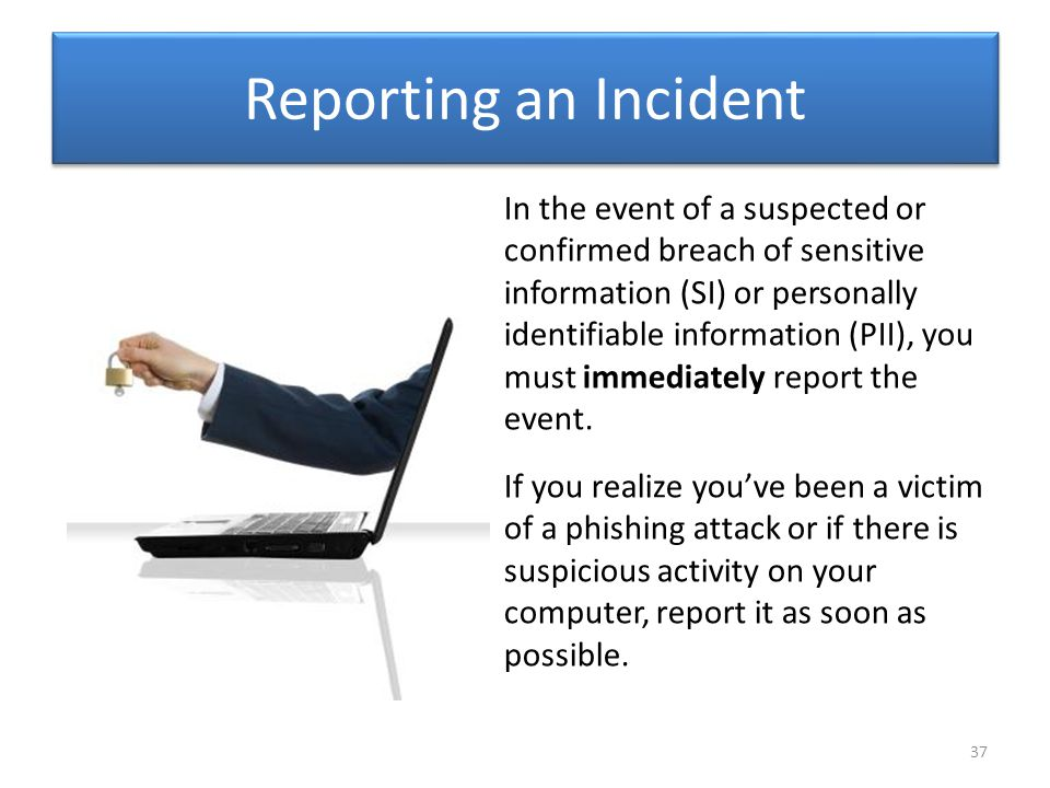 Reporting an Incident In the event of a suspected or confirmed breach of sensitive information (SI) or personally identifiable information (PII), you must immediately report the event.