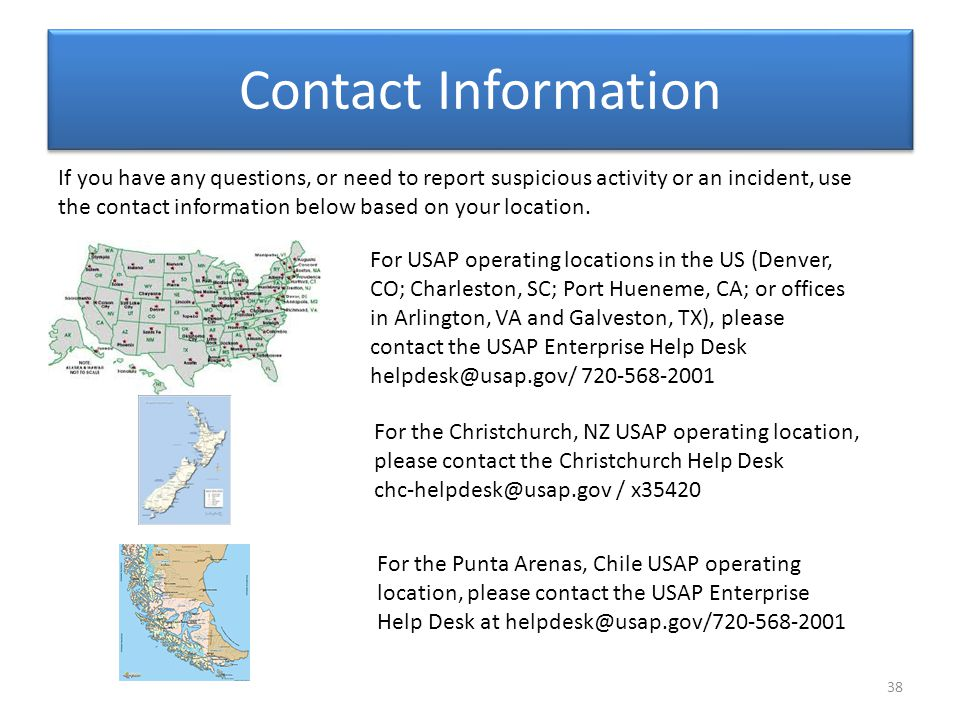 Contact Information 38 For USAP operating locations in the US (Denver, CO; Charleston, SC; Port Hueneme, CA; or offices in Arlington, VA and Galveston, TX), please contact the USAP Enterprise Help Desk helpdesk@usap.gov/ 720-568-2001 If you have any questions, or need to report suspicious activity or an incident, use the contact information below based on your location.