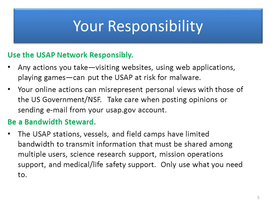 Your Responsibility Use the USAP Network Responsibly. Any actions you take—visiting websites, using web applications, playing games—can put the USAP a