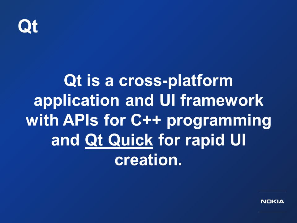 Qt Qt is a cross-platform application and UI framework with APIs for C++ programming and Qt Quick for rapid UI creation.Qt Quick