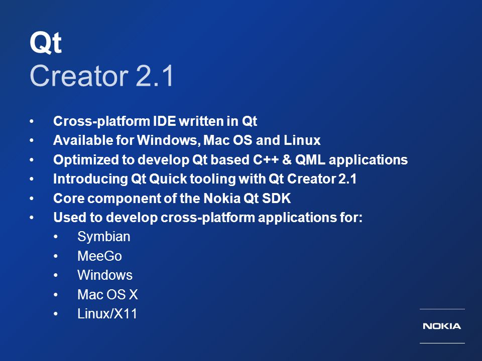 Qt Creator 2.1 Cross-platform IDE written in Qt Available for Windows, Mac OS and Linux Optimized to develop Qt based C++ & QML applications Introduci