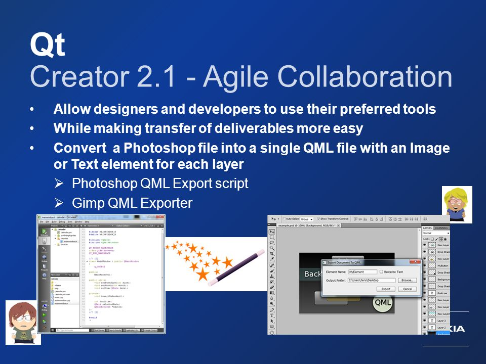 Qt Creator 2.1 - Agile Collaboration Allow designers and developers to use their preferred tools While making transfer of deliverables more easy Conve