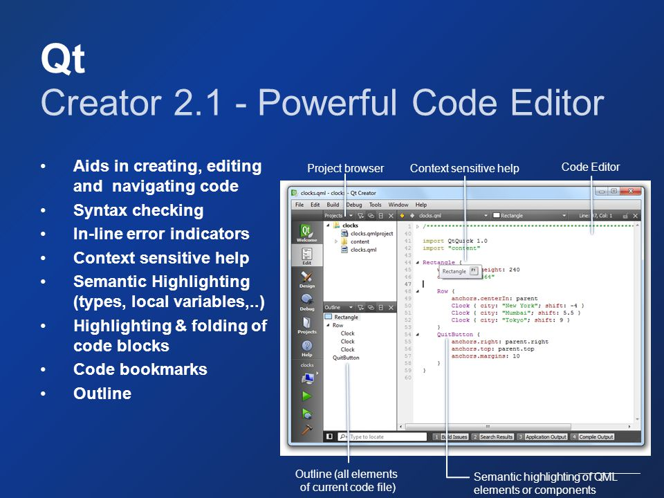 Qt Creator 2.1 - Powerful Code Editor Aids in creating, editing and navigating code Syntax checking In-line error indicators Context sensitive help Se