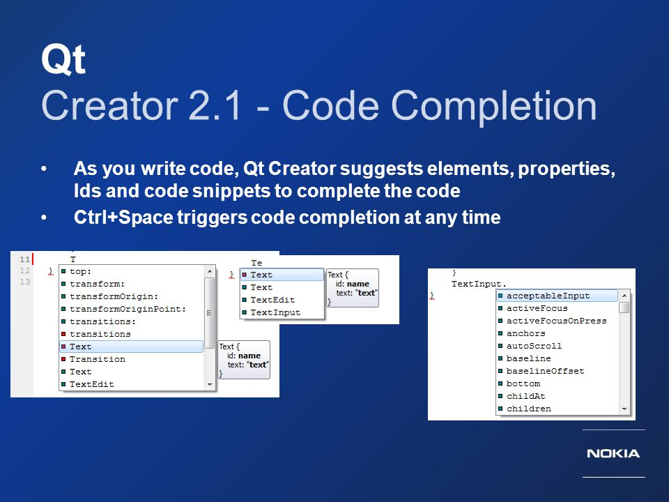 Qt Creator 2.1 - Code Completion As you write code, Qt Creator suggests elements, properties, Ids and code snippets to complete the code Ctrl+Space tr