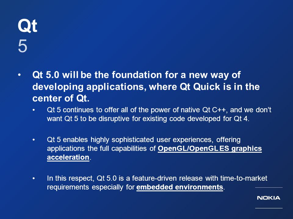 Qt 5 Qt 5.0 will be the foundation for a new way of developing applications, where Qt Quick is in the center of Qt. Qt 5 continues to offer all of the