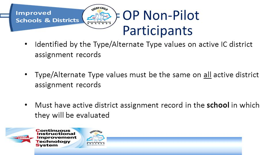 OP Non-Pilot Participants Identified by the Type/Alternate Type values on active IC district assignment records Type/Alternate Type values must be the same on all active district assignment records Must have active district assignment record in the school in which they will be evaluated