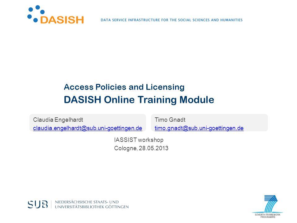 DASISH Online Training Module Claudia Engelhardt claudia.engelhardt@sub.uni-goettingen.de Access Policies and Licensing Timo Gnadt timo.gnadt@sub.uni-goettingen.de IASSIST workshop Cologne, 28.05.2013