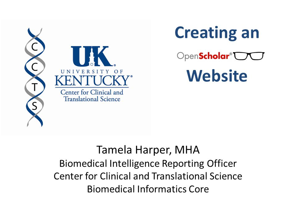 Creating an Website Tamela Harper, MHA Biomedical Intelligence Reporting Officer Center for Clinical and Translational Science Biomedical Informatics