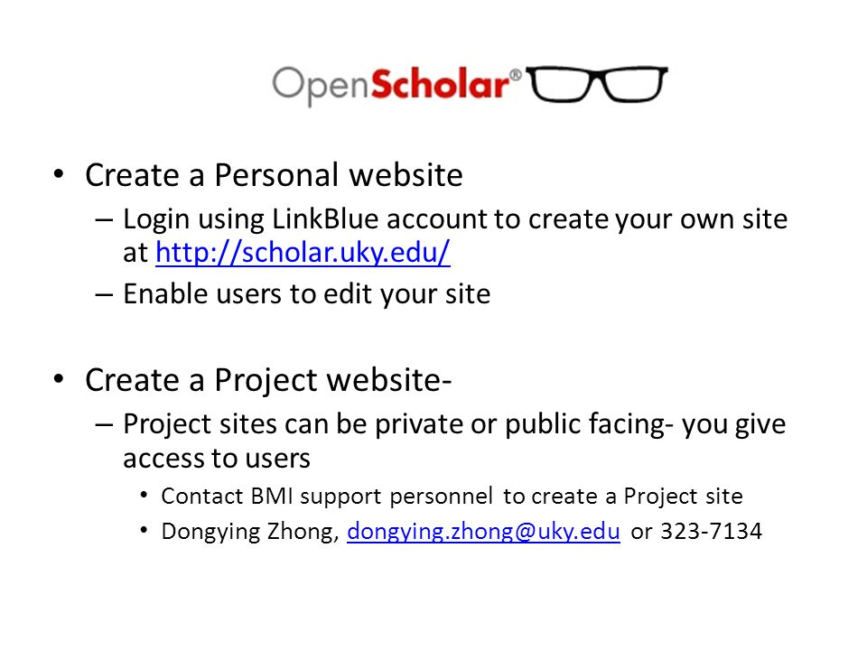 Create a Personal website – Login using LinkBlue account to create your own site at http://scholar.uky.edu/http://scholar.uky.edu/ – Enable users to edit your site Create a Project website- – Project sites can be private or public facing- you give access to users Contact BMI support personnel to create a Project site Dongying Zhong, dongying.zhong@uky.edu or 323-7134dongying.zhong@uky.edu