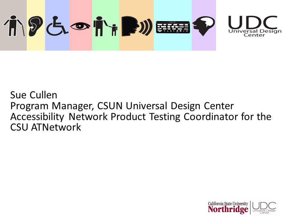 Sue Cullen Program Manager, CSUN Universal Design Center Accessibility Network Product Testing Coordinator for the CSU ATNetwork