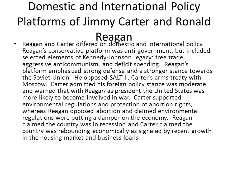 Domestic and International Policy Platforms of Jimmy Carter and Ronald Reagan Reagan and Carter differed on domestic and international policy.